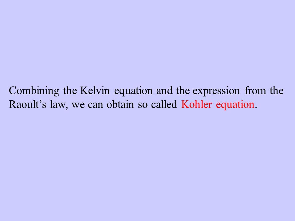 Combining the Kelvin equation and the expression from the Raoults law, we can obtain so called Kohler equation.