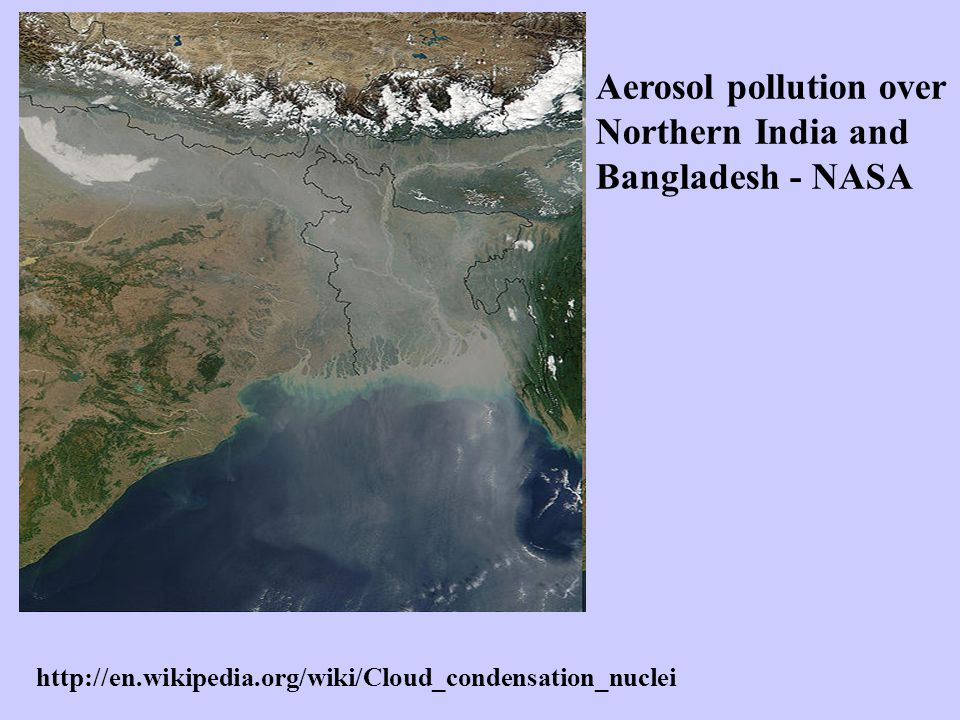 Aerosol pollution over Northern India and Bangladesh - NASA http://en.wikipedia.org/wiki/Cloud_condensation_nuclei