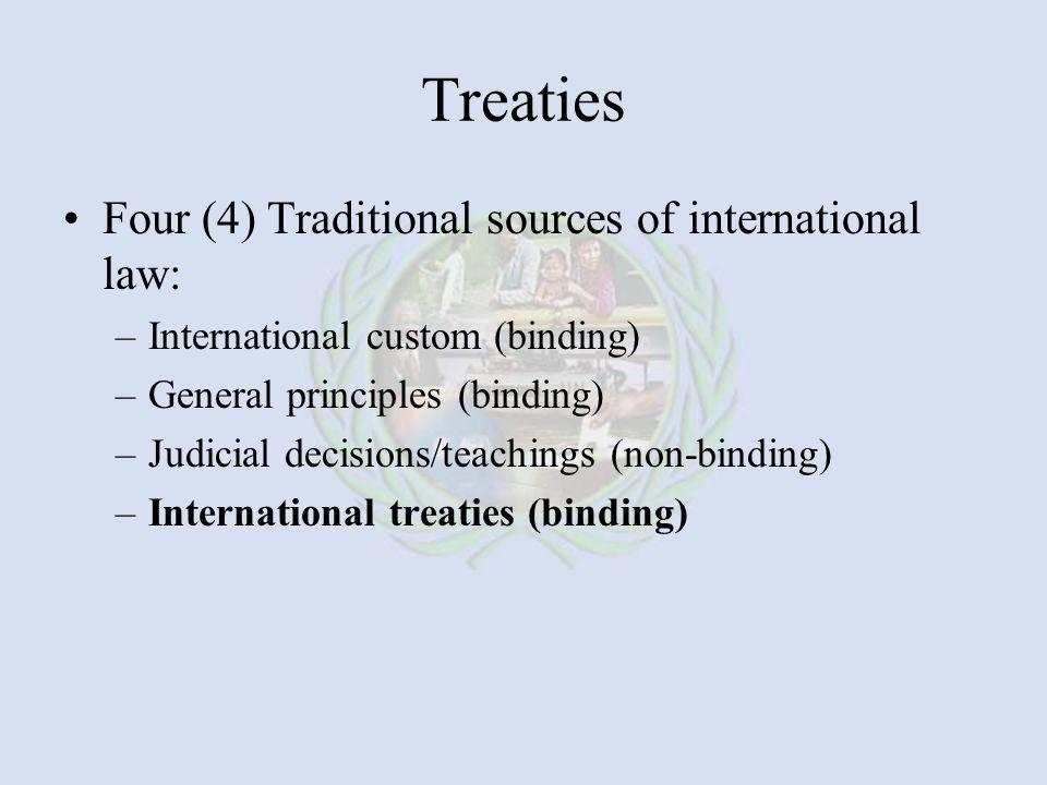 Treaties Four (4) Traditional sources of international law: –International custom (binding) –General principles (binding) –Judicial decisions/teachings (non-binding) –International treaties (binding)