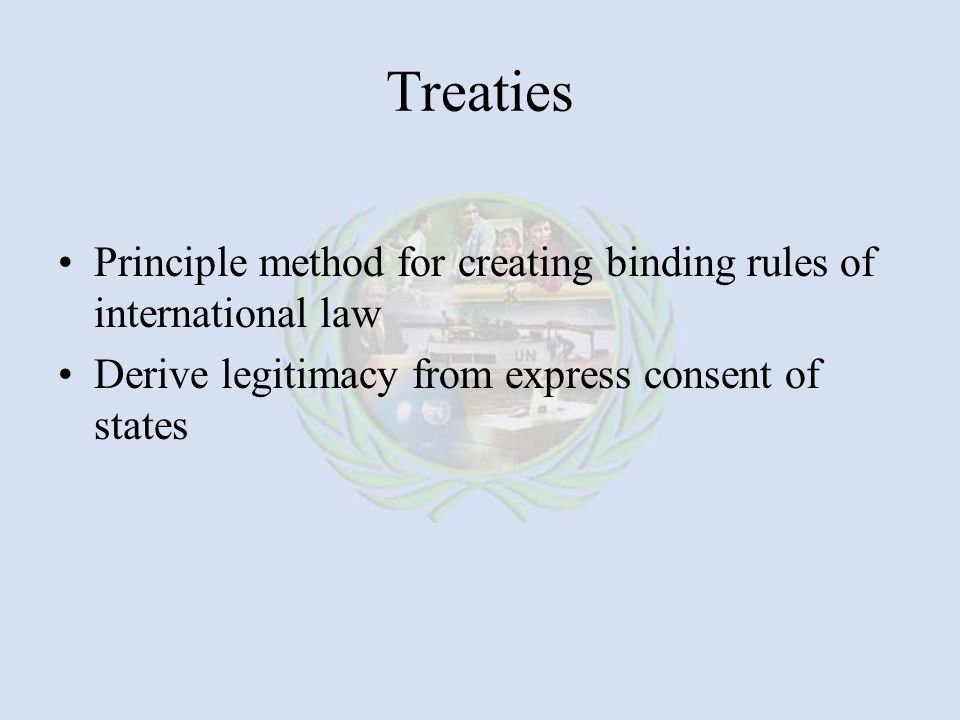 Treaties Principle method for creating binding rules of international law Derive legitimacy from express consent of states