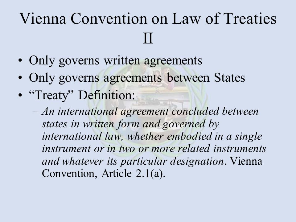 Vienna Convention on Law of Treaties II Only governs written agreements Only governs agreements between States Treaty Definition: –An international agreement concluded between states in written form and governed by international law, whether embodied in a single instrument or in two or more related instruments and whatever its particular designation.