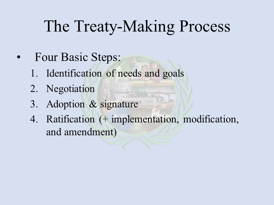 The Treaty-Making Process Four Basic Steps: 1.Identification of needs and goals 2.Negotiation 3.Adoption & signature 4.Ratification (+ implementation, modification, and amendment)