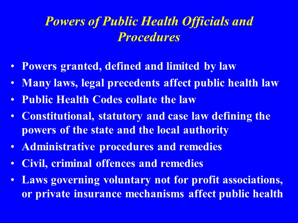 Powers of Public Health Officials and Procedures Powers granted, defined and limited by law Many laws, legal precedents affect public health law Public Health Codes collate the law Constitutional, statutory and case law defining the powers of the state and the local authority Administrative procedures and remedies Civil, criminal offences and remedies Laws governing voluntary not for profit associations, or private insurance mechanisms affect public health
