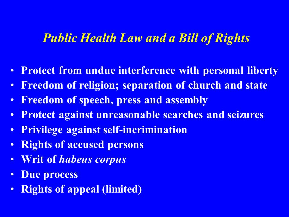 Public Health Law and a Bill of Rights Protect from undue interference with personal liberty Freedom of religion; separation of church and state Freedom of speech, press and assembly Protect against unreasonable searches and seizures Privilege against self-incrimination Rights of accused persons Writ of habeus corpus Due process Rights of appeal (limited)