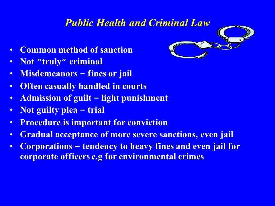 Public Health and Criminal Law Common method of sanction Not truly criminal Misdemeanors – fines or jail Often casually handled in courts Admission of guilt – light punishment Not guilty plea – trial Procedure is important for conviction Gradual acceptance of more severe sanctions, even jail Corporations – tendency to heavy fines and even jail for corporate officers e.g for environmental crimes