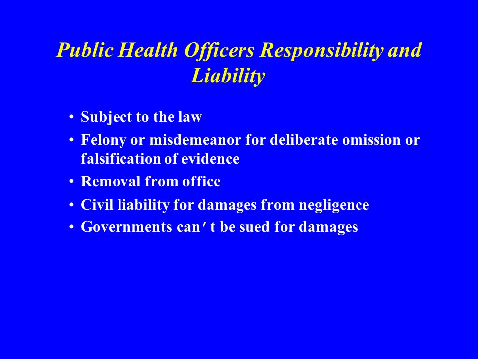 Public Health Officers Responsibility and Liability Subject to the law Felony or misdemeanor for deliberate omission or falsification of evidence Removal from office Civil liability for damages from negligence Governments can t be sued for damages