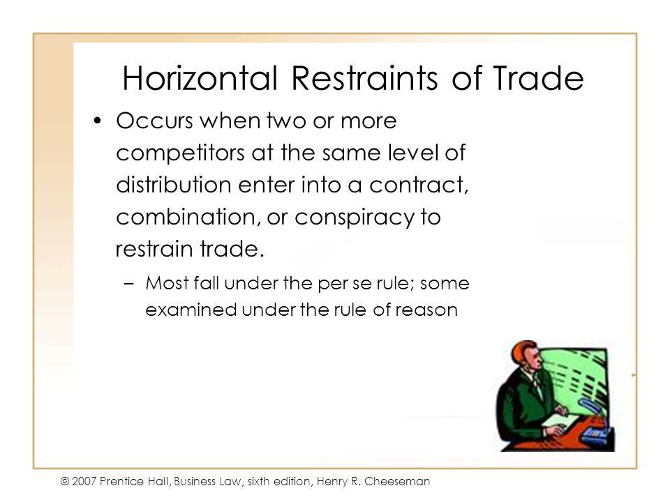 47 - 10 © 2007 Prentice Hall, Business Law, sixth edition, Henry R. Cheeseman Horizontal Restraints of Trade Occurs when two or more competitors at th