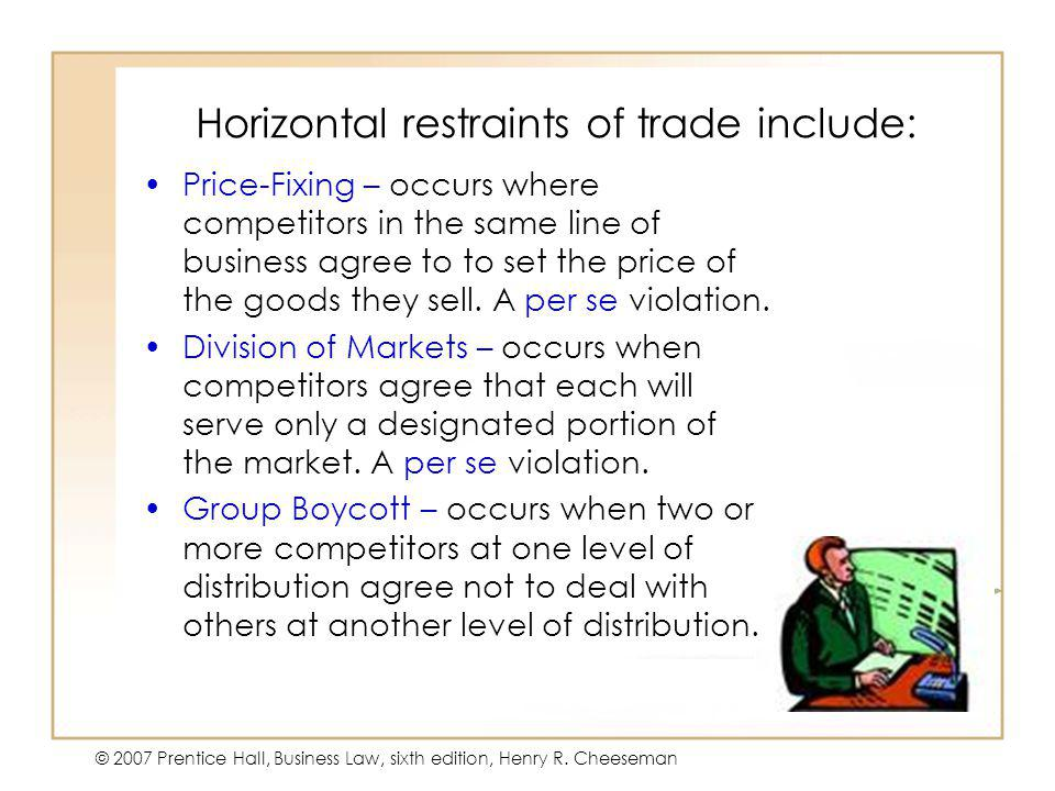 47 - 12 © 2007 Prentice Hall, Business Law, sixth edition, Henry R. Cheeseman Horizontal restraints of trade include: Price-Fixing – occurs where comp