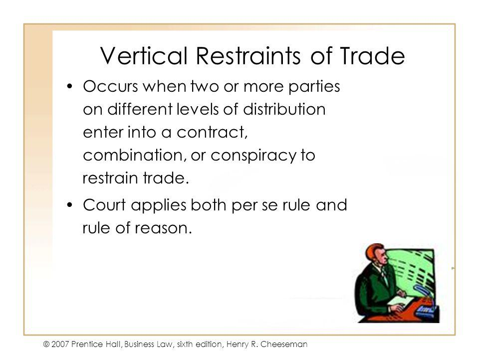 47 - 16 © 2007 Prentice Hall, Business Law, sixth edition, Henry R. Cheeseman Vertical Restraints of Trade Occurs when two or more parties on differen