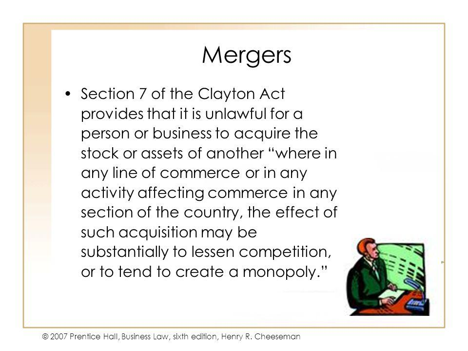 47 - 27 © 2007 Prentice Hall, Business Law, sixth edition, Henry R. Cheeseman Mergers Section 7 of the Clayton Act provides that it is unlawful for a