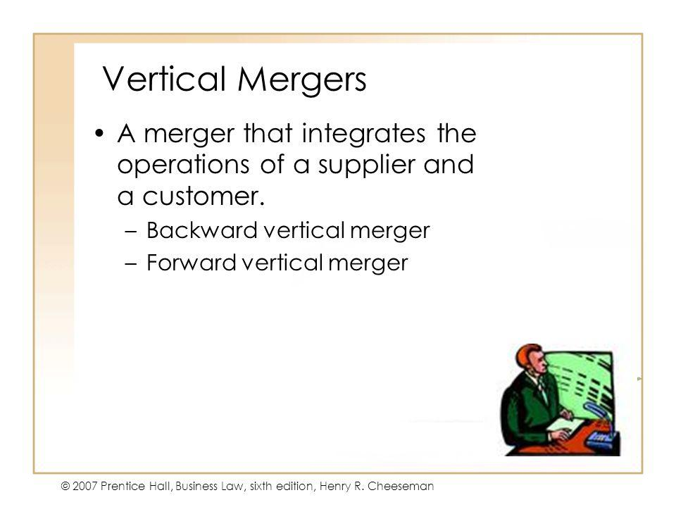 47 - 31 © 2007 Prentice Hall, Business Law, sixth edition, Henry R. Cheeseman Vertical Mergers A merger that integrates the operations of a supplier a