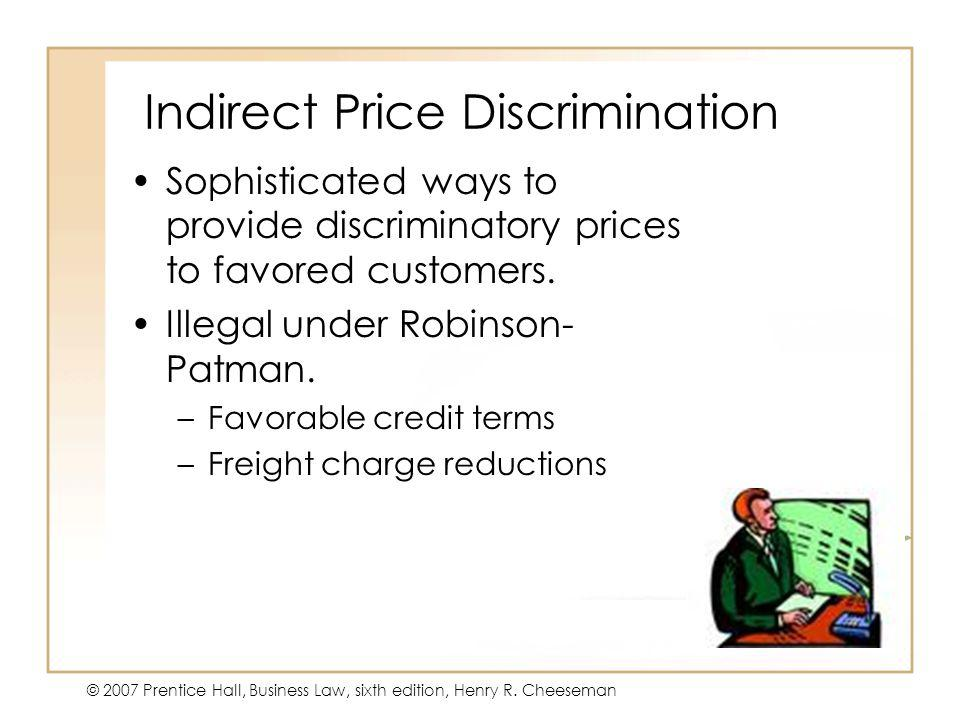 47 - 40 © 2007 Prentice Hall, Business Law, sixth edition, Henry R. Cheeseman Indirect Price Discrimination Sophisticated ways to provide discriminato