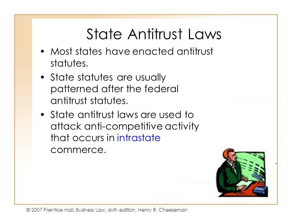 47 - 47 © 2007 Prentice Hall, Business Law, sixth edition, Henry R. Cheeseman State Antitrust Laws Most states have enacted antitrust statutes. State