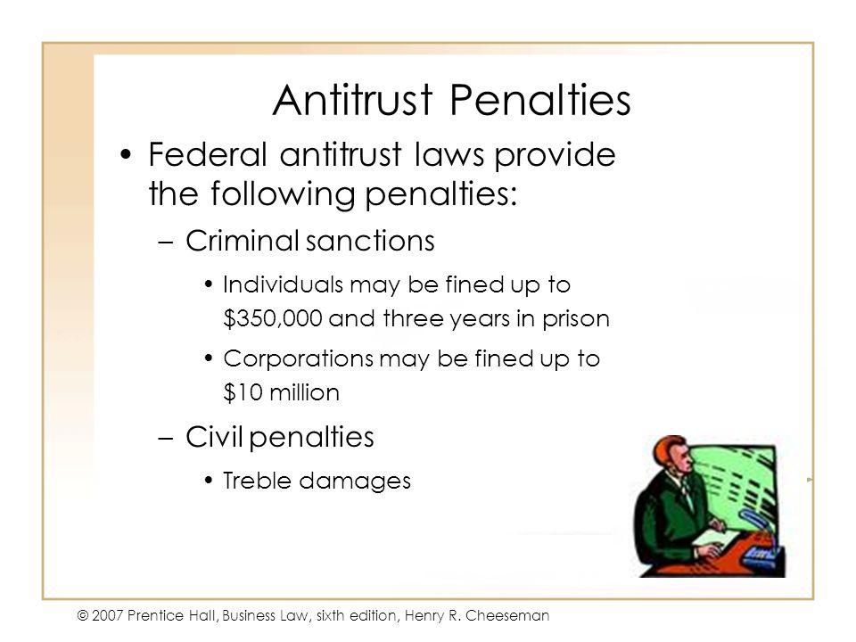 47 - 5 © 2007 Prentice Hall, Business Law, sixth edition, Henry R. Cheeseman Antitrust Penalties Federal antitrust laws provide the following penaltie
