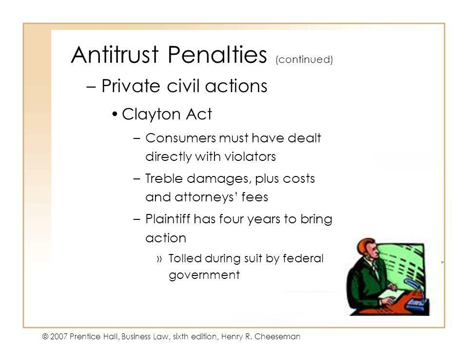 47 - 6 © 2007 Prentice Hall, Business Law, sixth edition, Henry R. Cheeseman Antitrust Penalties (continued) –Private civil actions Clayton Act –Consu
