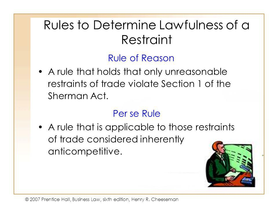 47 - 9 © 2007 Prentice Hall, Business Law, sixth edition, Henry R. Cheeseman Rules to Determine Lawfulness of a Restraint Rule of Reason A rule that h