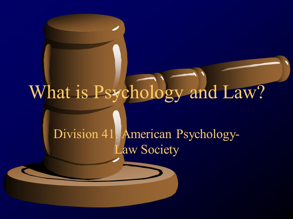 What is Psychology and Law? Division 41: American Psychology- Law Society