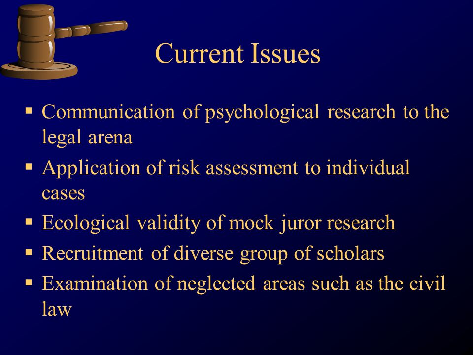 Current Issues Communication of psychological research to the legal arena Application of risk assessment to individual cases Ecological validity of mock juror research Recruitment of diverse group of scholars Examination of neglected areas such as the civil law