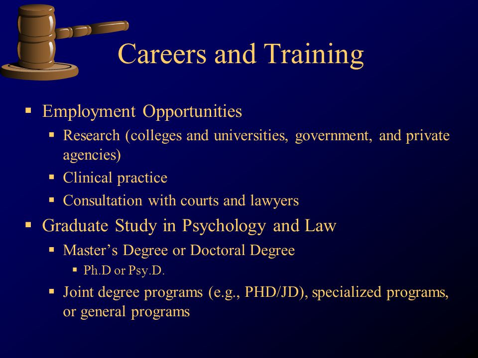Careers and Training Employment Opportunities Research (colleges and universities, government, and private agencies) Clinical practice Consultation with courts and lawyers Graduate Study in Psychology and Law Masters Degree or Doctoral Degree Ph.D or Psy.D.