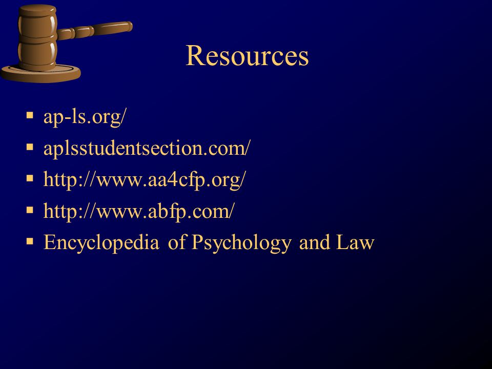 Resources ap-ls.org/ aplsstudentsection.com/ http://www.aa4cfp.org/ http://www.abfp.com/ Encyclopedia of Psychology and Law