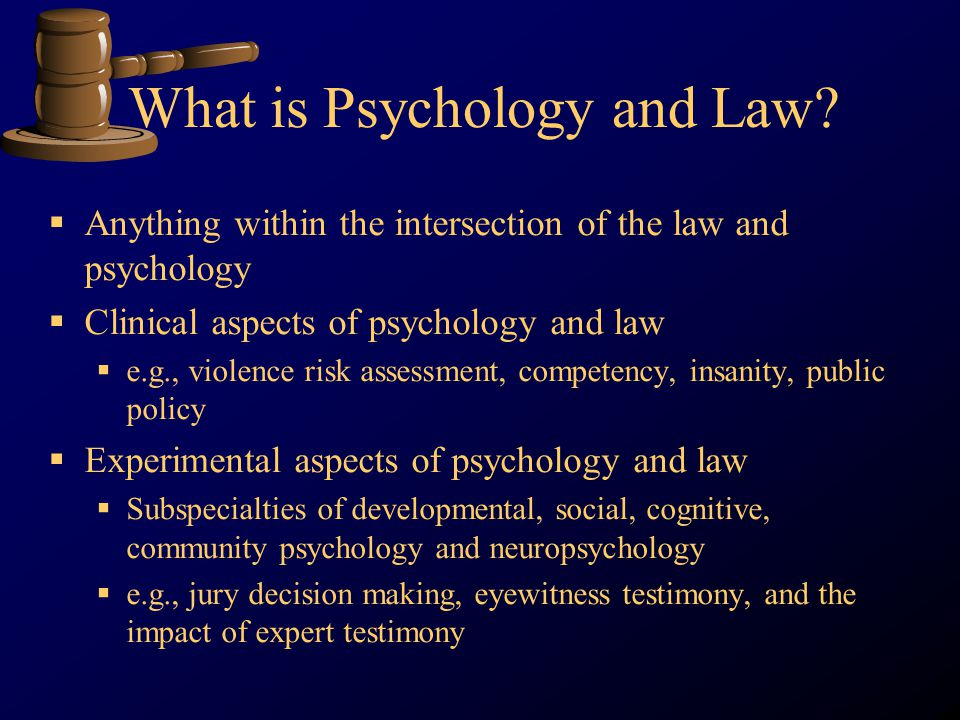 What is Psychology and Law? Anything within the intersection of the law and psychology Clinical aspects of psychology and law e.g., violence risk asse