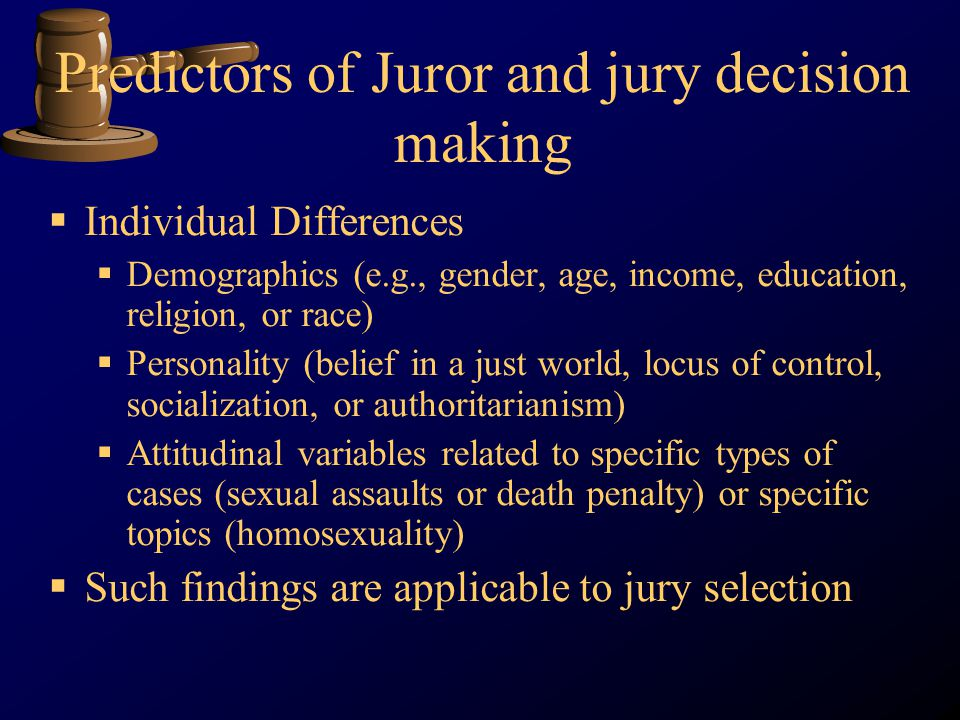 Predictors of Juror and jury decision making Individual Differences Demographics (e.g., gender, age, income, education, religion, or race) Personality (belief in a just world, locus of control, socialization, or authoritarianism) Attitudinal variables related to specific types of cases (sexual assaults or death penalty) or specific topics (homosexuality) Such findings are applicable to jury selection