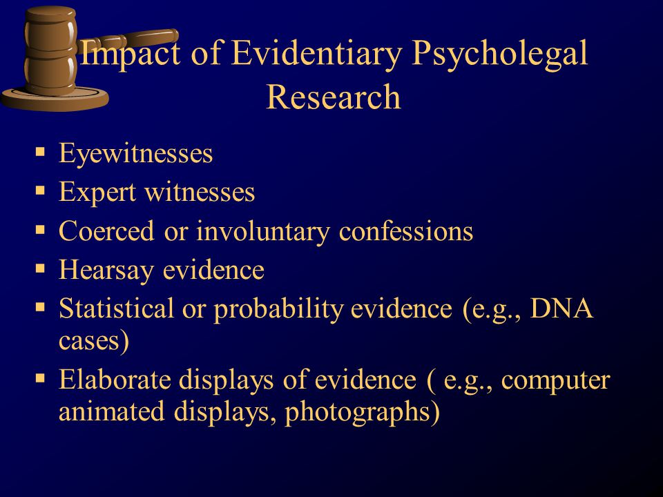 Impact of Evidentiary Psycholegal Research Eyewitnesses Expert witnesses Coerced or involuntary confessions Hearsay evidence Statistical or probability evidence (e.g., DNA cases) Elaborate displays of evidence ( e.g., computer animated displays, photographs)