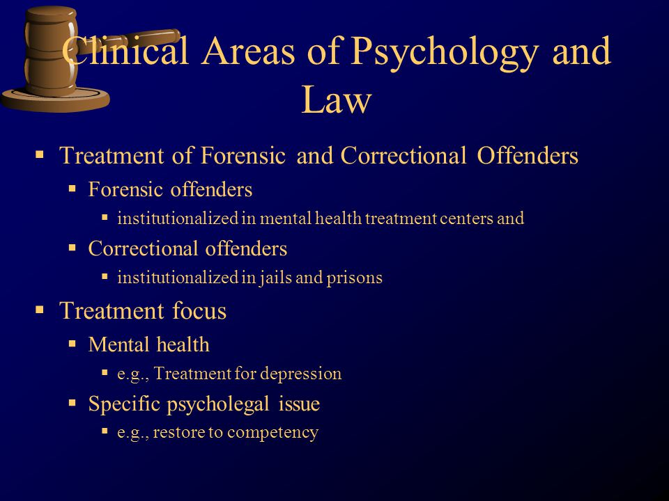 Clinical Areas of Psychology and Law Treatment of Forensic and Correctional Offenders Forensic offenders institutionalized in mental health treatment centers and Correctional offenders institutionalized in jails and prisons Treatment focus Mental health e.g., Treatment for depression Specific psycholegal issue e.g., restore to competency