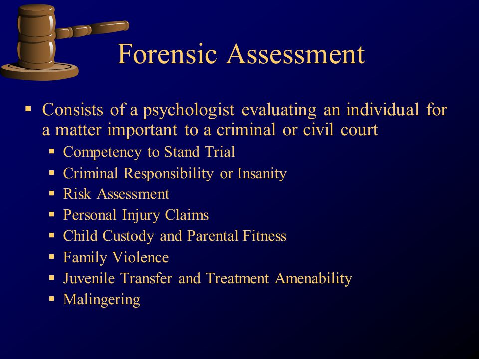 Forensic Assessment Consists of a psychologist evaluating an individual for a matter important to a criminal or civil court Competency to Stand Trial Criminal Responsibility or Insanity Risk Assessment Personal Injury Claims Child Custody and Parental Fitness Family Violence Juvenile Transfer and Treatment Amenability Malingering