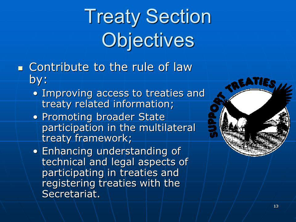 13 Treaty Section Objectives Contribute to the rule of law by: Contribute to the rule of law by: Improving access to treaties and treaty related information;Improving access to treaties and treaty related information; Promoting broader State participation in the multilateral treaty framework;Promoting broader State participation in the multilateral treaty framework; Enhancing understanding of technical and legal aspects of participating in treaties and registering treaties with the Secretariat.Enhancing understanding of technical and legal aspects of participating in treaties and registering treaties with the Secretariat.