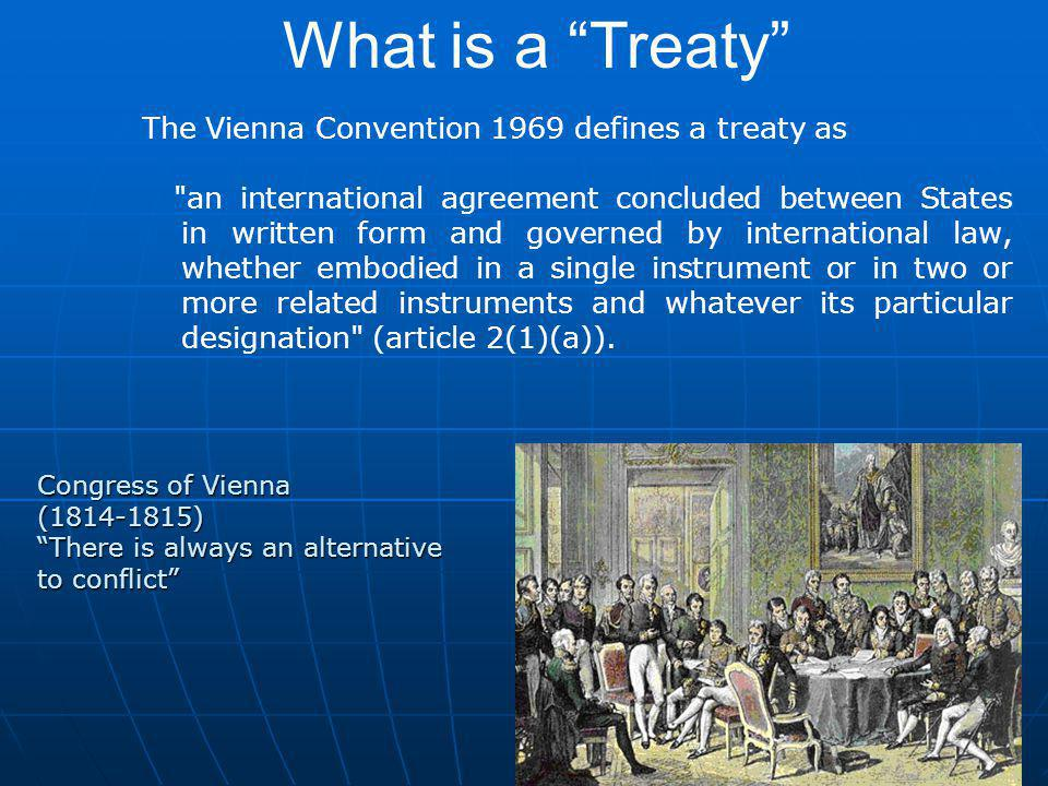8 The Vienna Convention 1969 defines a treaty as an international agreement concluded between States in written form and governed by international law, whether embodied in a single instrument or in two or more related instruments and whatever its particular designation (article 2(1)(a)).