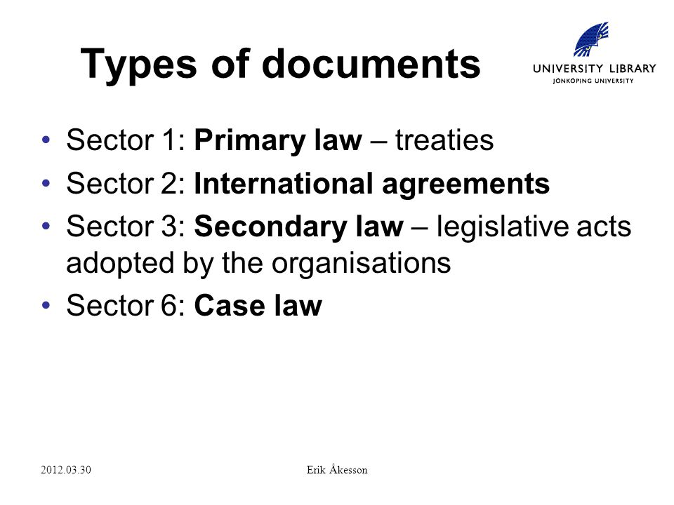 2012.03.30Erik Åkesson Types of documents Sector 1: Primary law – treaties Sector 2: International agreements Sector 3: Secondary law – legislative acts adopted by the organisations Sector 6: Case law