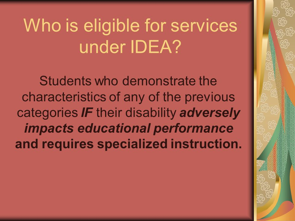 Who is eligible for services under IDEA? Students who demonstrate the characteristics of any of the previous categories IF their disability adversely