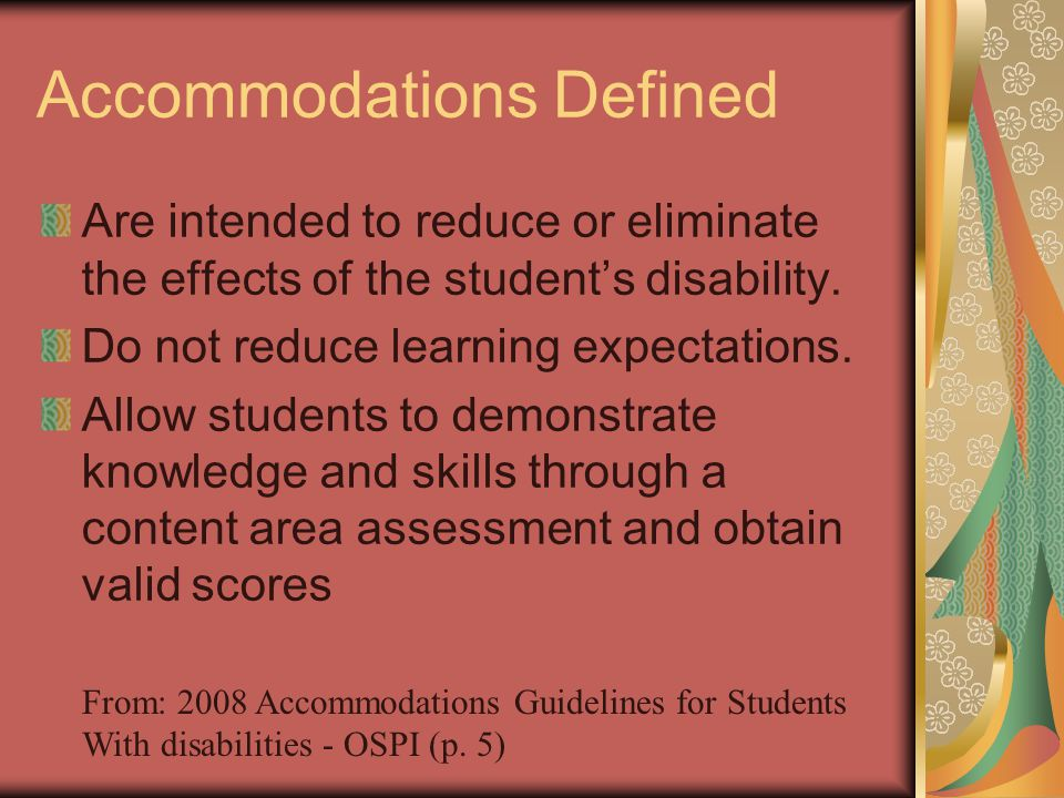 Accommodations Defined Are intended to reduce or eliminate the effects of the students disability. Do not reduce learning expectations. Allow students