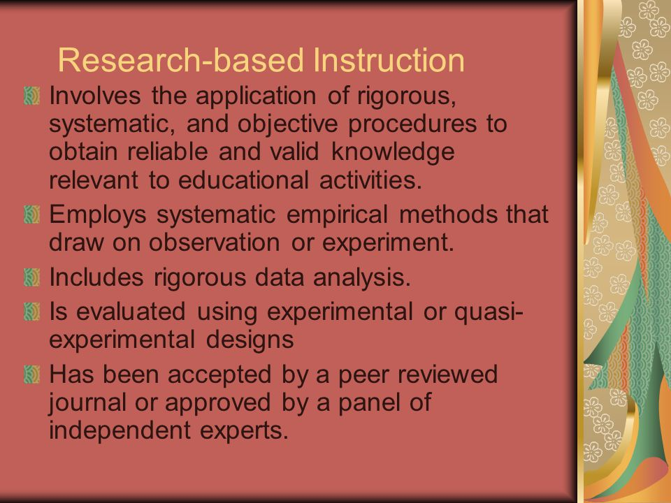 Research-based Instruction Involves the application of rigorous, systematic, and objective procedures to obtain reliable and valid knowledge relevant