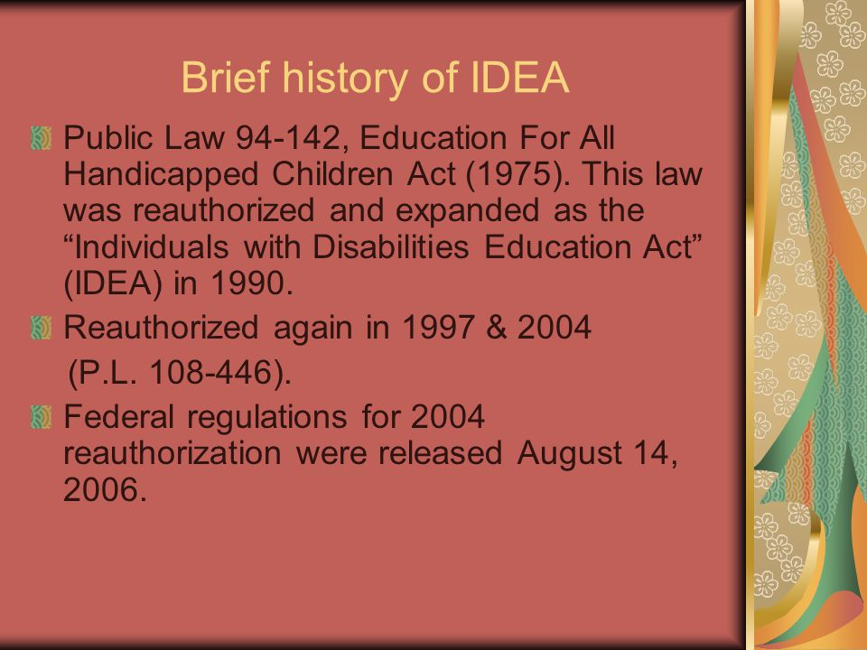Brief history of IDEA Public Law 94-142, Education For All Handicapped Children Act (1975). This law was reauthorized and expanded as the Individuals