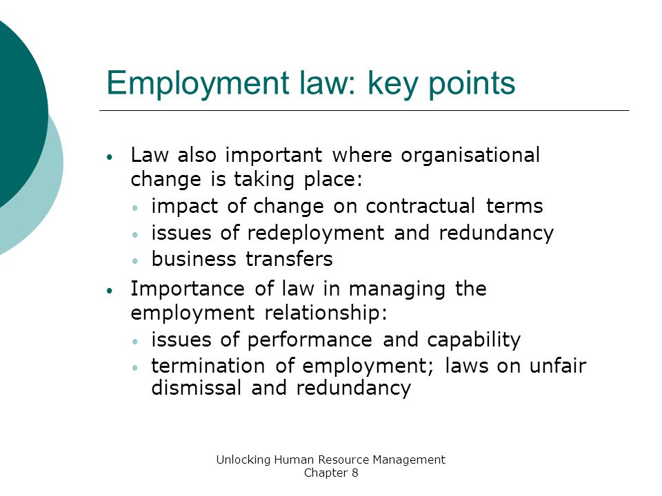 Employment law: key points Law also important where organisational change is taking place: impact of change on contractual terms issues of redeployment and redundancy business transfers Importance of law in managing the employment relationship: issues of performance and capability termination of employment; laws on unfair dismissal and redundancy Unlocking Human Resource Management Chapter 8