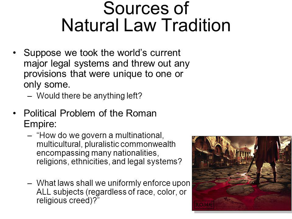 Sources of Natural Law Tradition Suppose we took the worlds current major legal systems and threw out any provisions that were unique to one or only some.