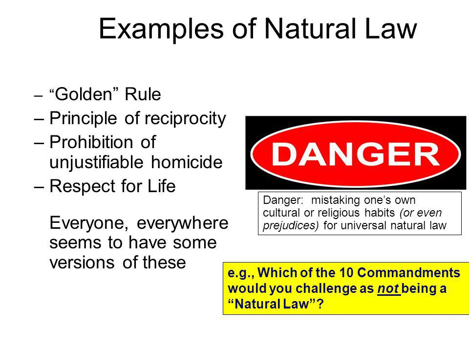 Examples of Natural Law – Golden Rule –Principle of reciprocity –Prohibition of unjustifiable homicide –Respect for Life Everyone, everywhere seems to have some versions of these Danger: mistaking ones own cultural or religious habits (or even prejudices) for universal natural law e.g., Which of the 10 Commandments would you challenge as not being a Natural Law?