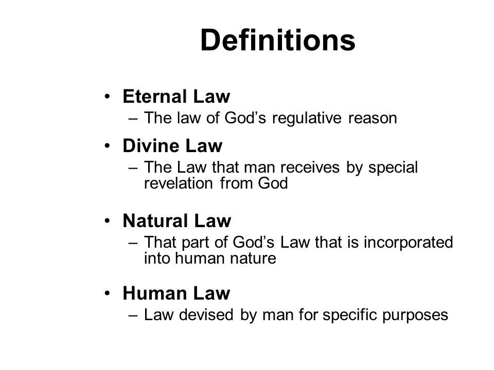 Definitions Eternal Law –The law of Gods regulative reason Divine Law –The Law that man receives by special revelation from God Natural Law –That part of Gods Law that is incorporated into human nature Human Law –Law devised by man for specific purposes