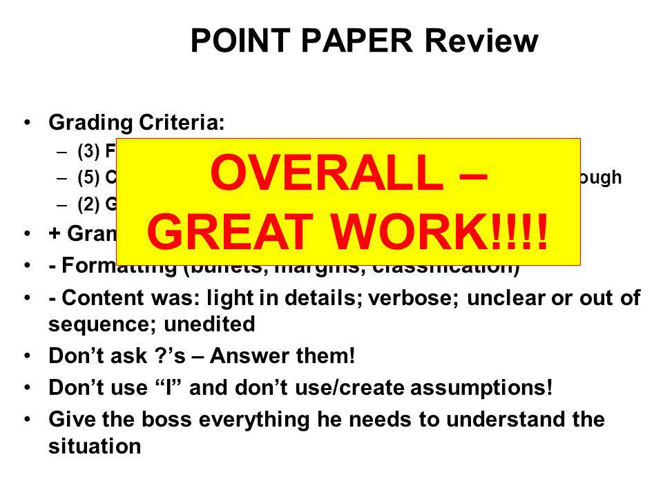 POINT PAPER Review Grading Criteria: –(3) Format –(5) Content/Recommendations – Factual, Concise & Thorough –(2) Grammar, Spelling & Punctuation + Grammar & Recommendations - Formatting (bullets, margins, classification) - Content was: light in details; verbose; unclear or out of sequence; unedited Dont ask ?s – Answer them.