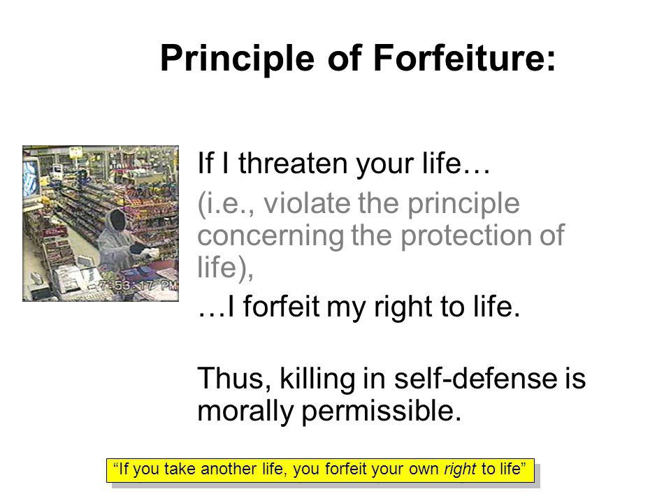 Principle of Forfeiture: If I threaten your life… (i.e., violate the principle concerning the protection of life), …I forfeit my right to life.