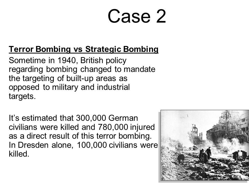 Case 2 Terror Bombing vs Strategic Bombing Sometime in 1940, British policy regarding bombing changed to mandate the targeting of built-up areas as opposed to military and industrial targets.