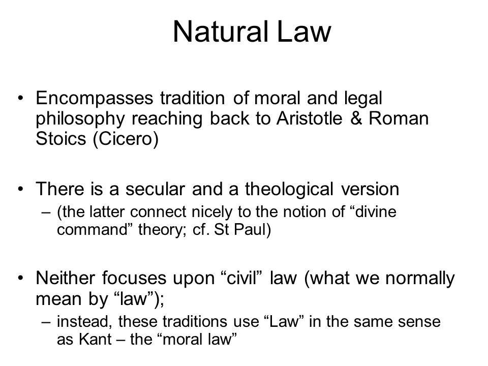 Natural Law Encompasses tradition of moral and legal philosophy reaching back to Aristotle & Roman Stoics (Cicero) There is a secular and a theological version –(the latter connect nicely to the notion of divine command theory; cf.