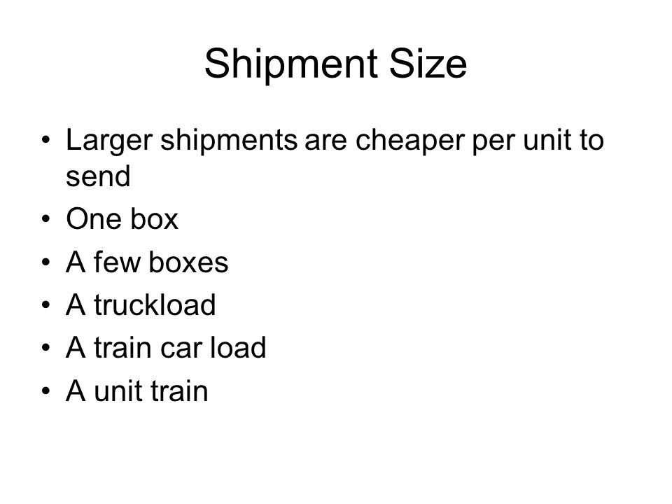 Shipment Size Larger shipments are cheaper per unit to send One box A few boxes A truckload A train car load A unit train