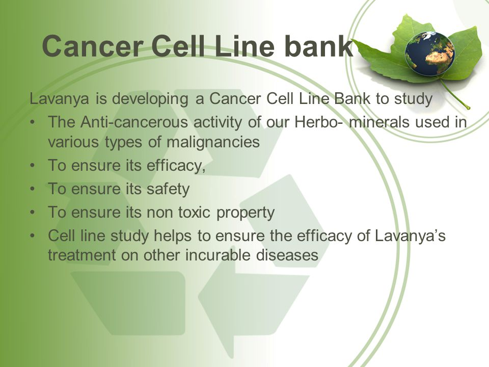 Cancer Cell Line bank Lavanya is developing a Cancer Cell Line Bank to study The Anti-cancerous activity of our Herbo- minerals used in various types