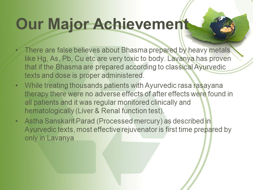 Our Major Achievement There are false believes about Bhasma prepared by heavy metals like Hg, As, Pb, Cu etc are very toxic to body. Lavanya has prove