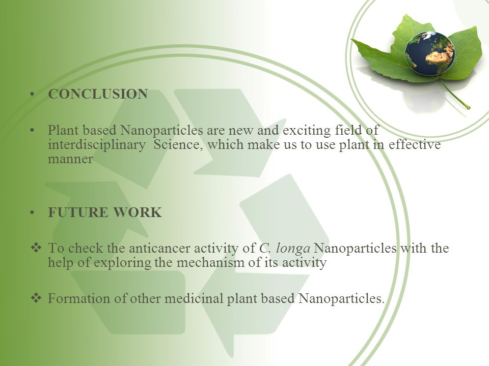 CONCLUSION Plant based Nanoparticles are new and exciting field of interdisciplinary Science, which make us to use plant in effective manner FUTURE WO