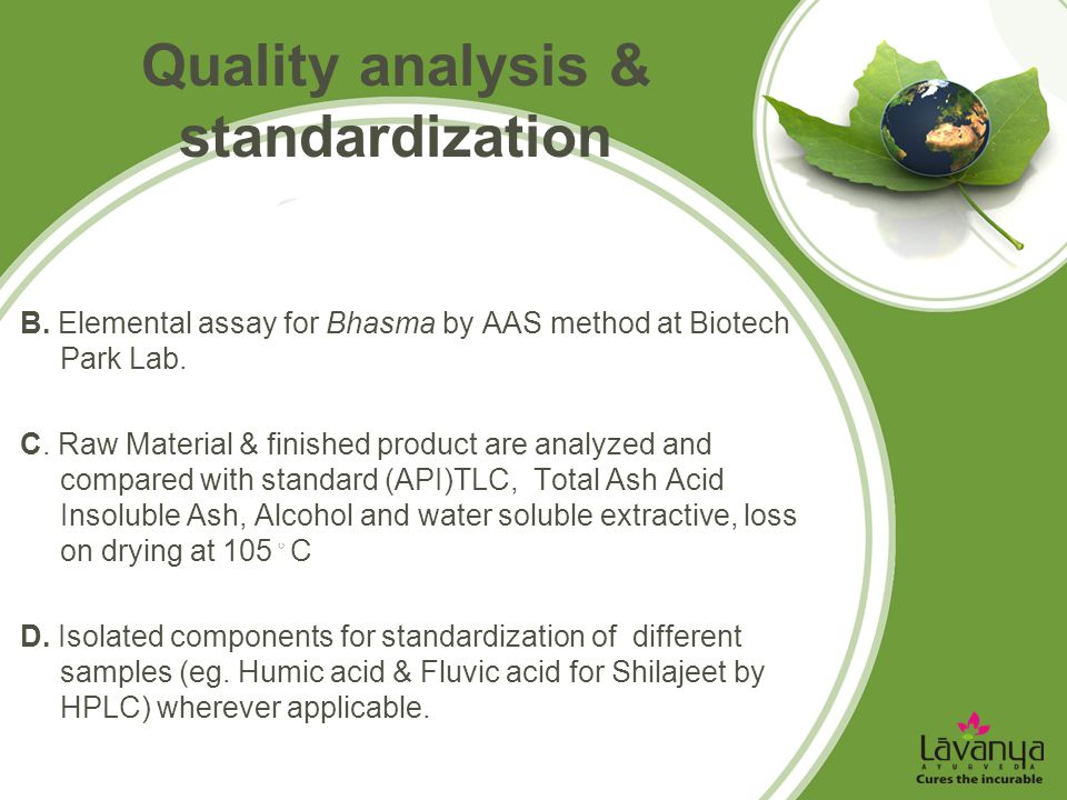 Quality analysis & standardization B. Elemental assay for Bhasma by AAS method at Biotech Park Lab. C. Raw Material & finished product are analyzed an