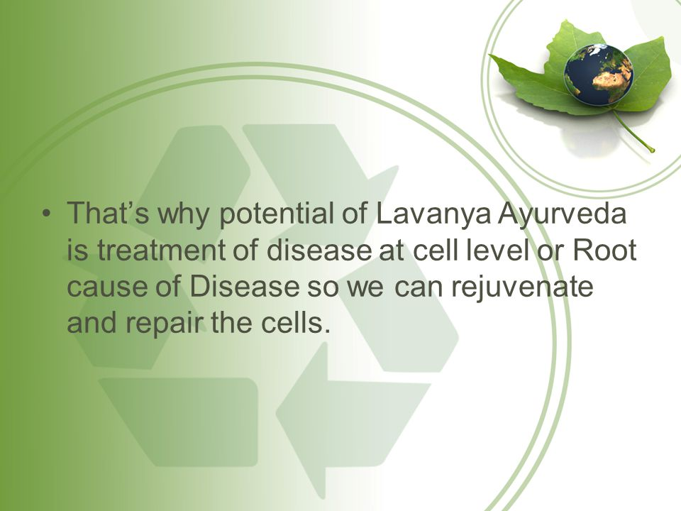 Thats why potential of Lavanya Ayurveda is treatment of disease at cell level or Root cause of Disease so we can rejuvenate and repair the cells.